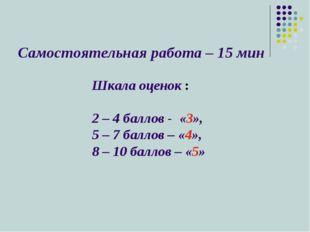 Самостоятельная работа – 15 мин Шкала оценок : 2 – 4 баллов - «3», 5 – 7 балл