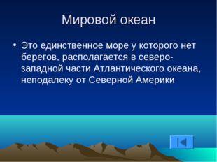 Мировой океан Это единственное море у которого нет берегов, располагается в с