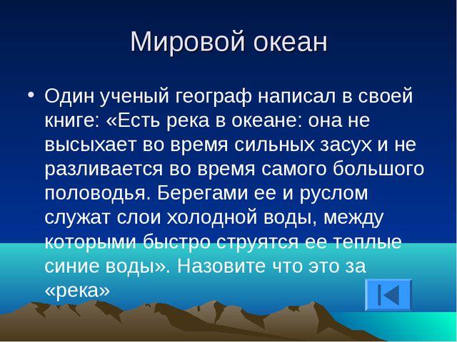 Мировой океан Один ученый географ написал в своей книге: «Есть река в океане:...