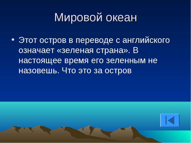 Мировой океан Этот остров в переводе с английского означает «зеленая страна»....