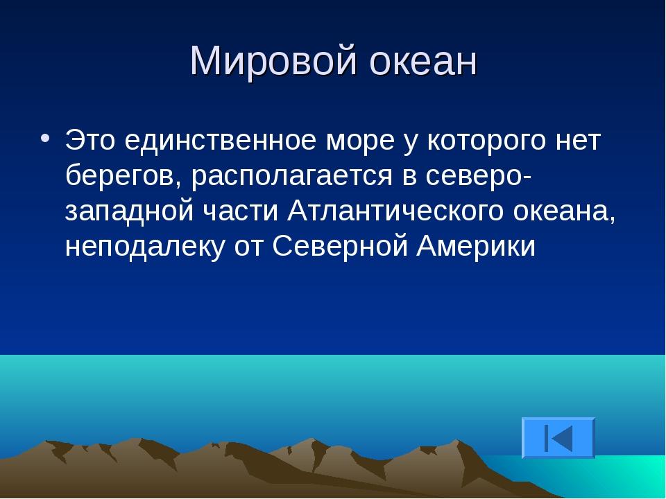 Мировой океан Это единственное море у которого нет берегов, располагается в с...