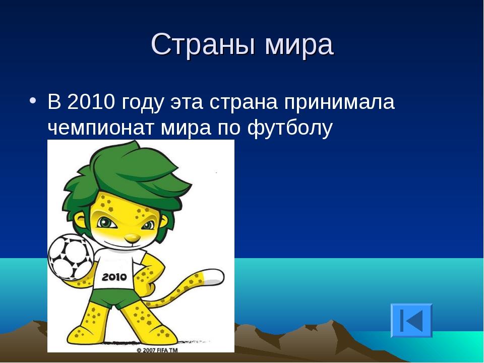 Страны мира В 2010 году эта страна принимала чемпионат мира по футболу