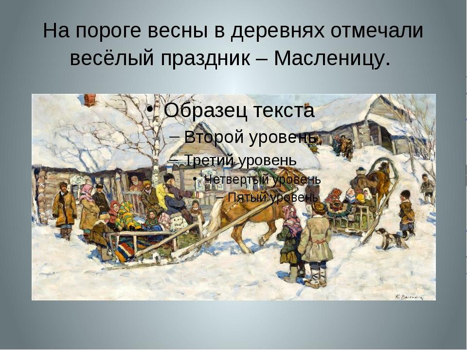 На пороге весны в деревнях отмечали весёлый праздник – Масленицу.