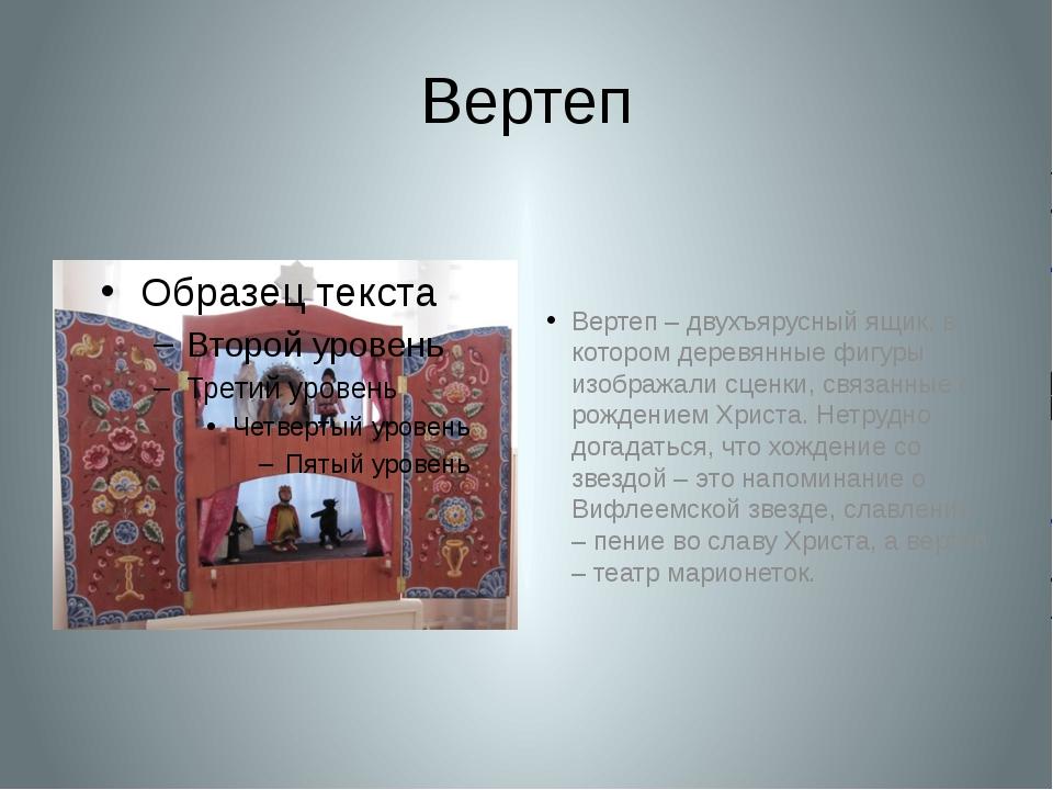 Вертеп Вертеп – двухъярусный ящик, в котором деревянные фигуры изображали сце...