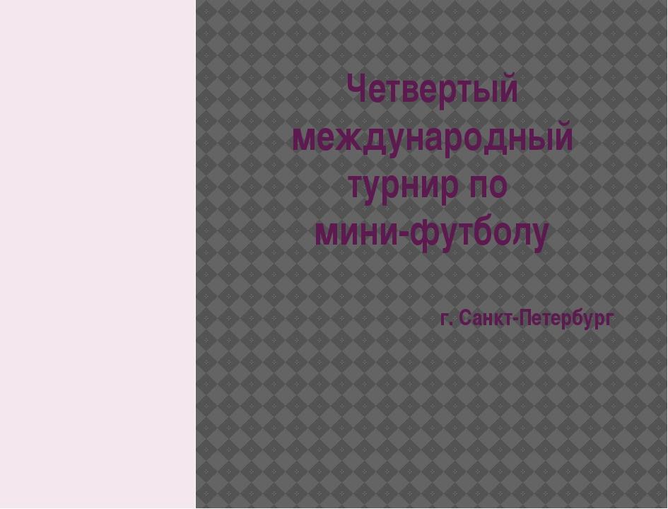 г. Санкт-Петербург Четвертый международный турнир по мини-футболу