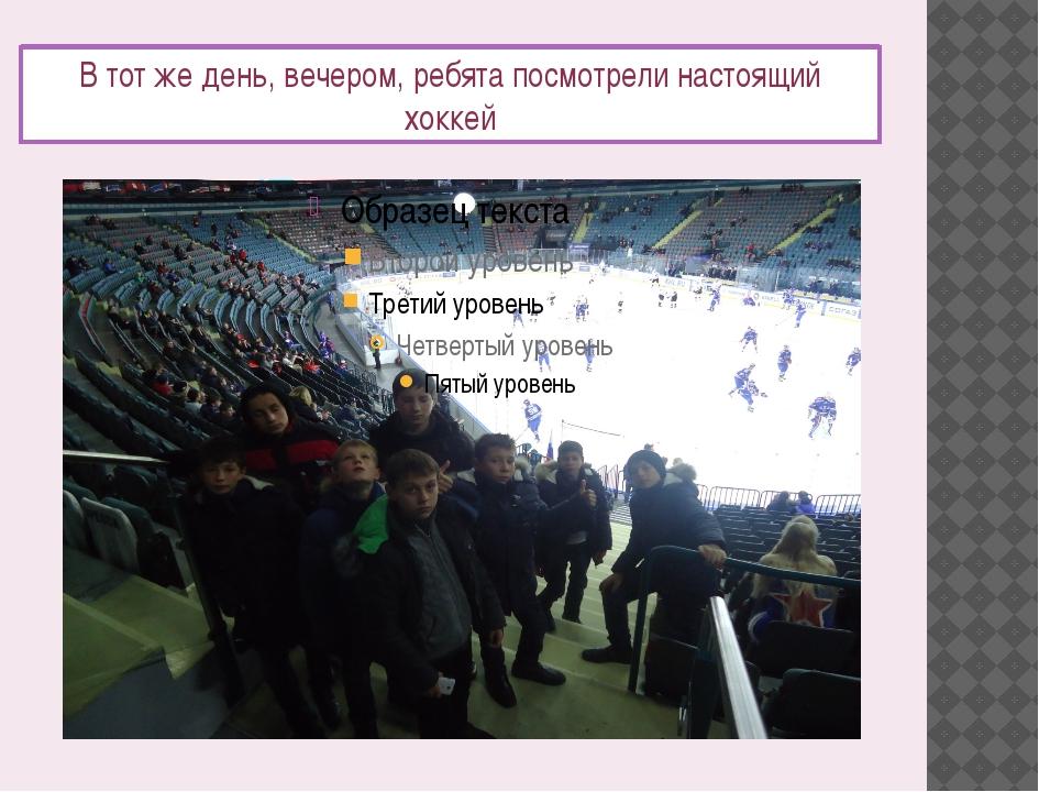 В тот же день, вечером, ребята посмотрели настоящий хоккей