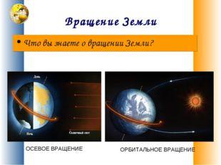 Вращение Земли Что вы знаете о вращении Земли? ОСЕВОЕ ВРАЩЕНИЕ ОРБИТАЛЬНОЕ ВР