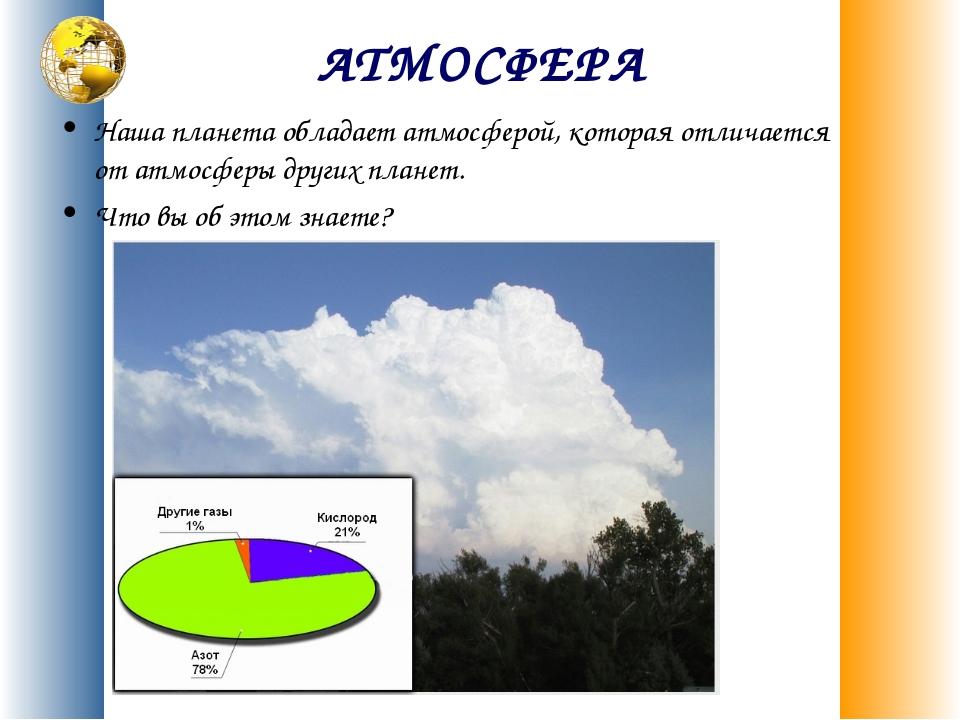 АТМОСФЕРА Наша планета обладает атмосферой, которая отличается от атмосферы д...