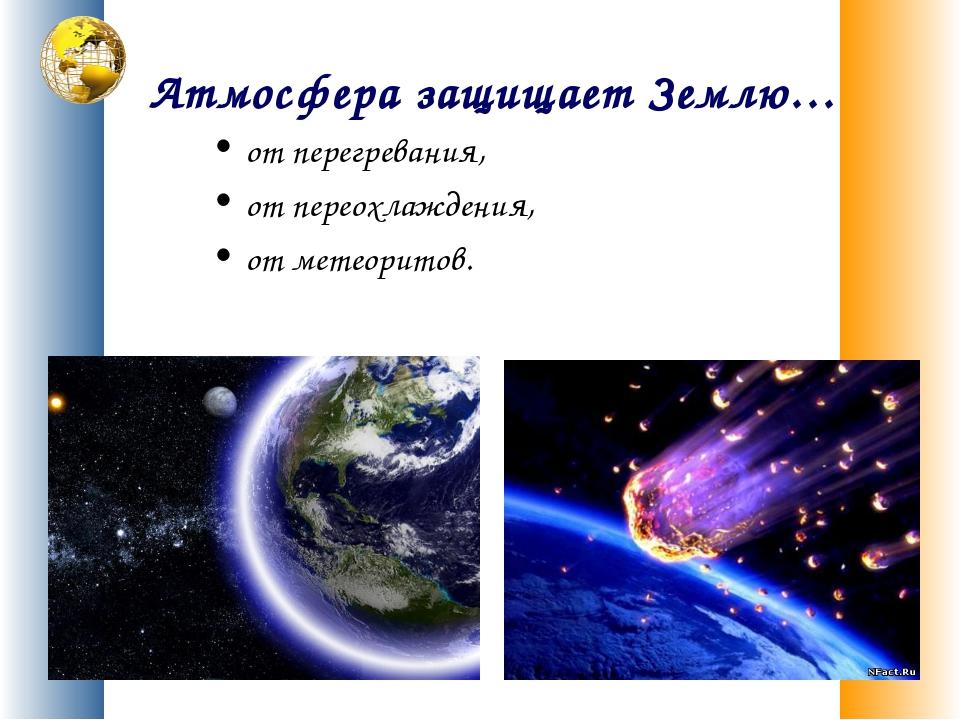 Атмосфера защищает Землю… от перегревания, от переохлаждения, от метеоритов.