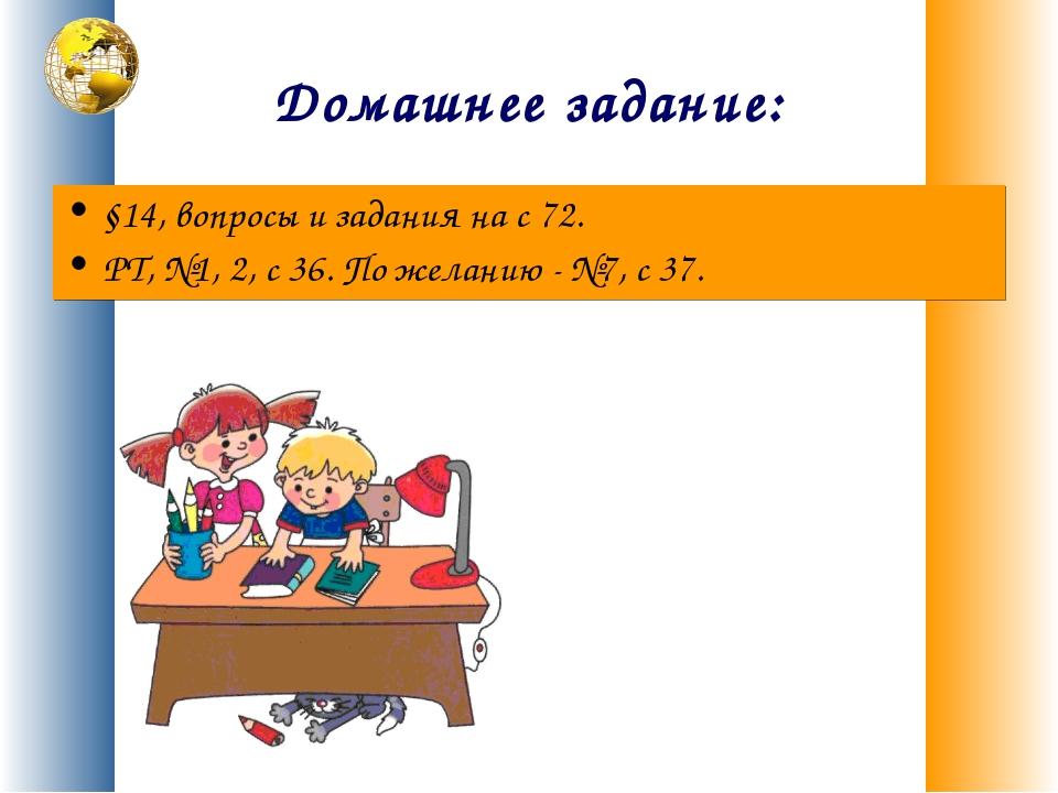 Домашнее задание: §14, вопросы и задания на с 72. РТ, №1, 2, с 36. По желанию...