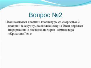 Вопрос №2 Иван нажимает клавиши клавиатуры со скоростью 2 клавиши в секунду.
