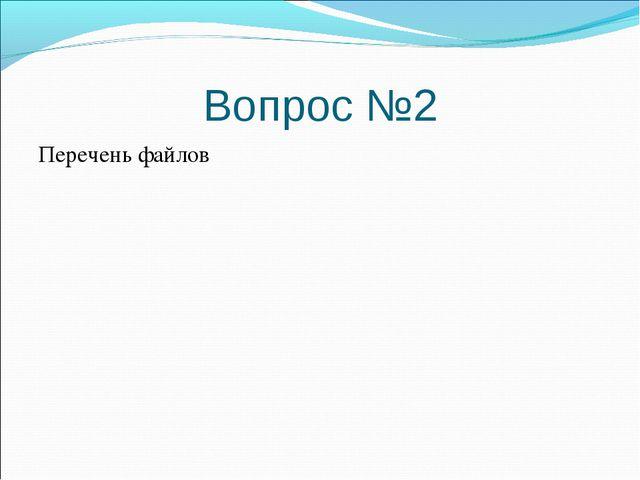Вопрос №2 Перечень файлов