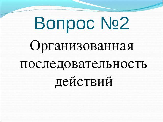 Вопрос №2 Организованная последовательность действий
