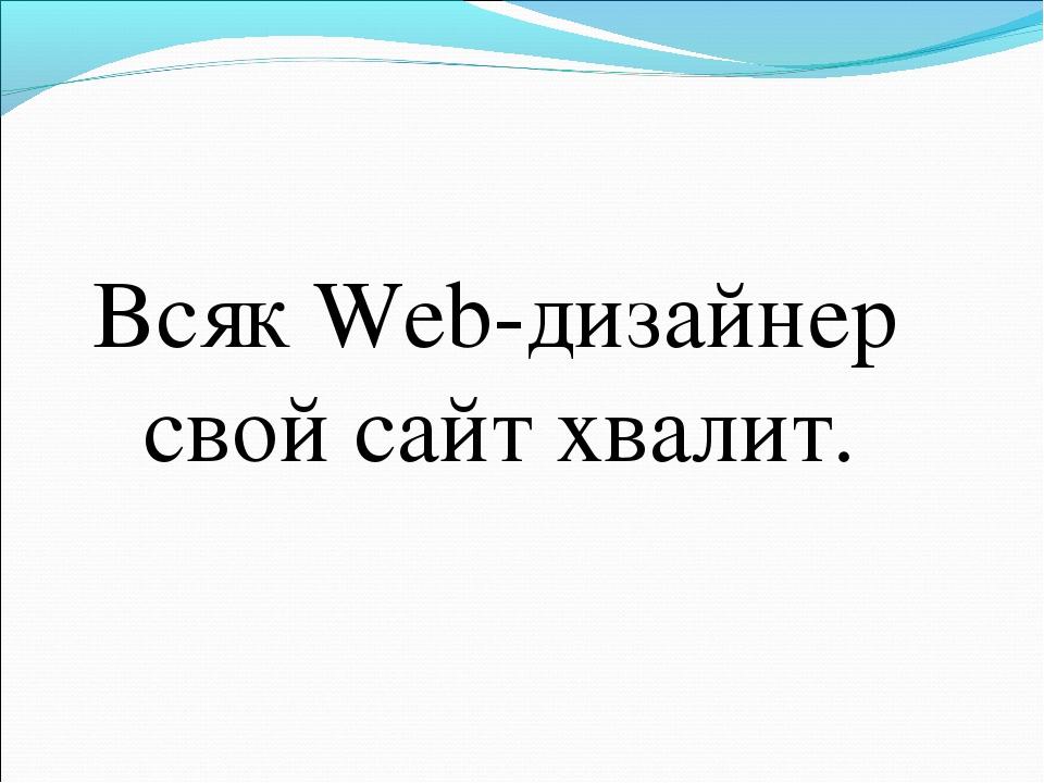 Всяк Web-дизайнер свой сайт хвалит.