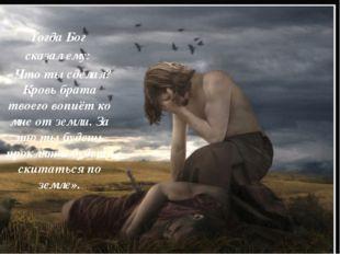Тогда Бог сказал ему: «Что ты сделал? Кровь брата твоего вопиёт ко мне от зе
