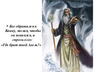 Бог обратился к Каину, желая, чтобы он покаялся, и спросил его: «Где брат тво