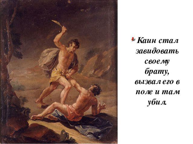 Каин стал завидовать своему брату, вызвал его в поле и там убил.