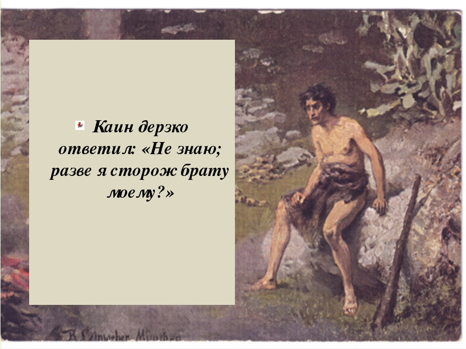 Каин дерзко ответил: «Не знаю; разве я сторож брату моему?»