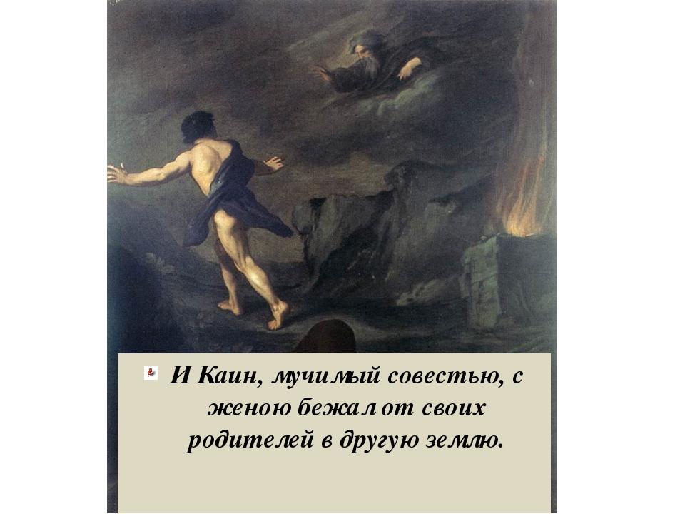 И Каин, мучимый совестью, с женою бежал от своих родителей в другую землю.