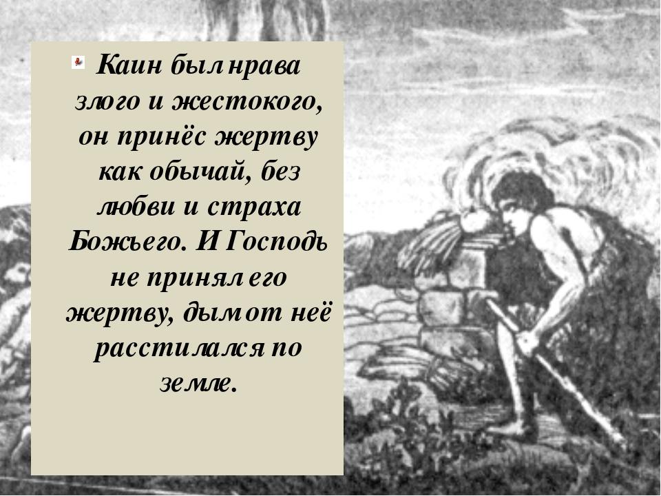 Каин был нрава злого и жестокого, он принёс жертву как обычай, без любви и с...