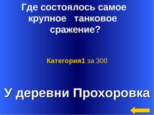 У деревни Прохоровка Категория1 за 300 Где состоялось самое крупное танковое