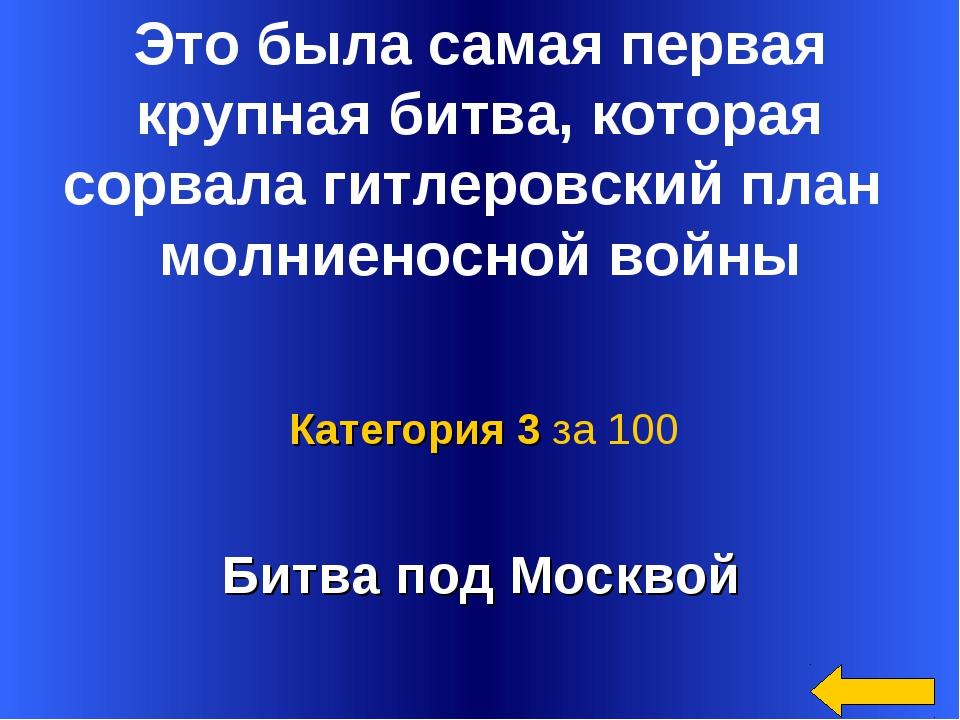 Битва под Москвой Категория 3 за 100 Это была самая первая крупная битва, ко...