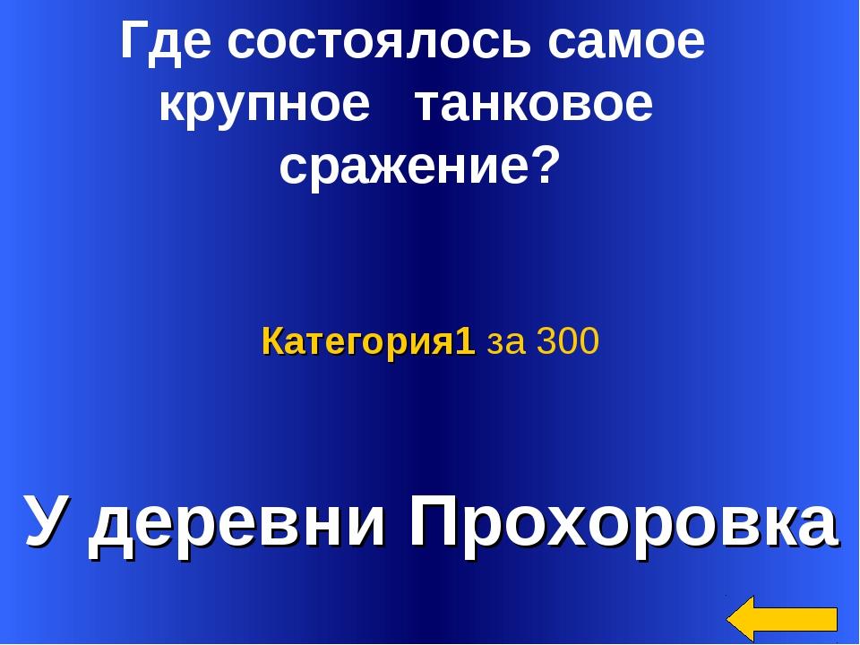 У деревни Прохоровка Категория1 за 300 Где состоялось самое крупное танковое...