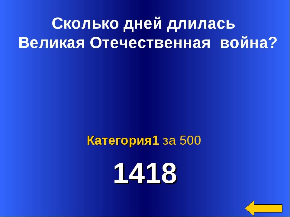 1418 Категория1 за 500 Сколько дней длилась Великая Отечественная война?