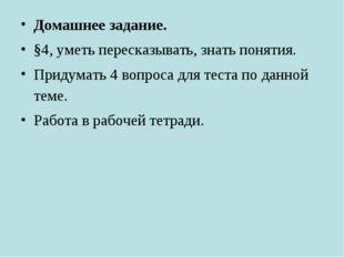 Домашнее задание. §4, уметь пересказывать, знать понятия. Придумать 4 вопроса