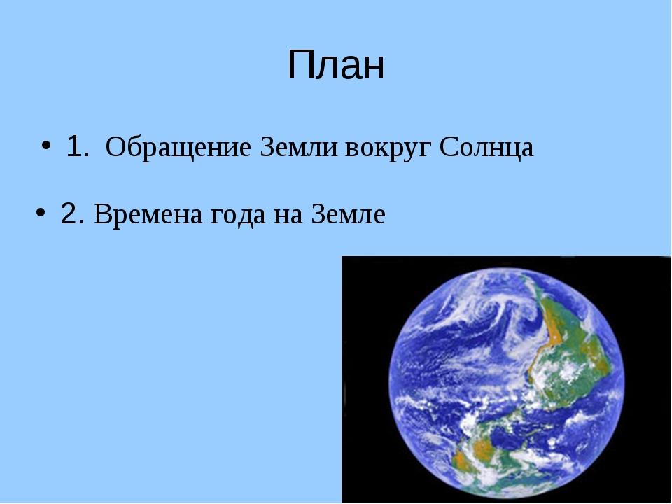 План 1. Обращение Земли вокруг Солнца 2. Времена года на Земле