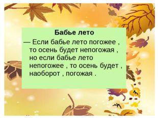 Бабье лето — Если бабье лето погожее , то осень будет непогожая , но если ба