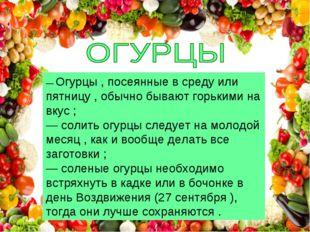 — Огурцы , посеянные в среду или пятницу , обычно бывают горькими на вкус ; —