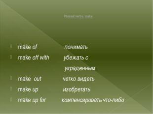 Phrasal verbs: make make of понимать make off with убежать с украденным make