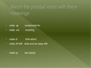 Match the phrasal verbs with there meanings  make up compensate for make out