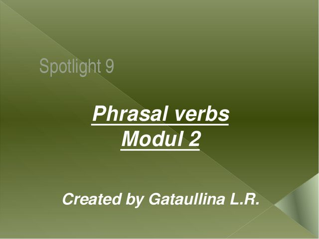 Spotlight 9 Phrasal verbs Modul 2 Created by Gataullina L.R.