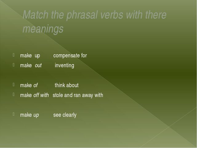Match the phrasal verbs with there meanings  make up compensate for make out...
