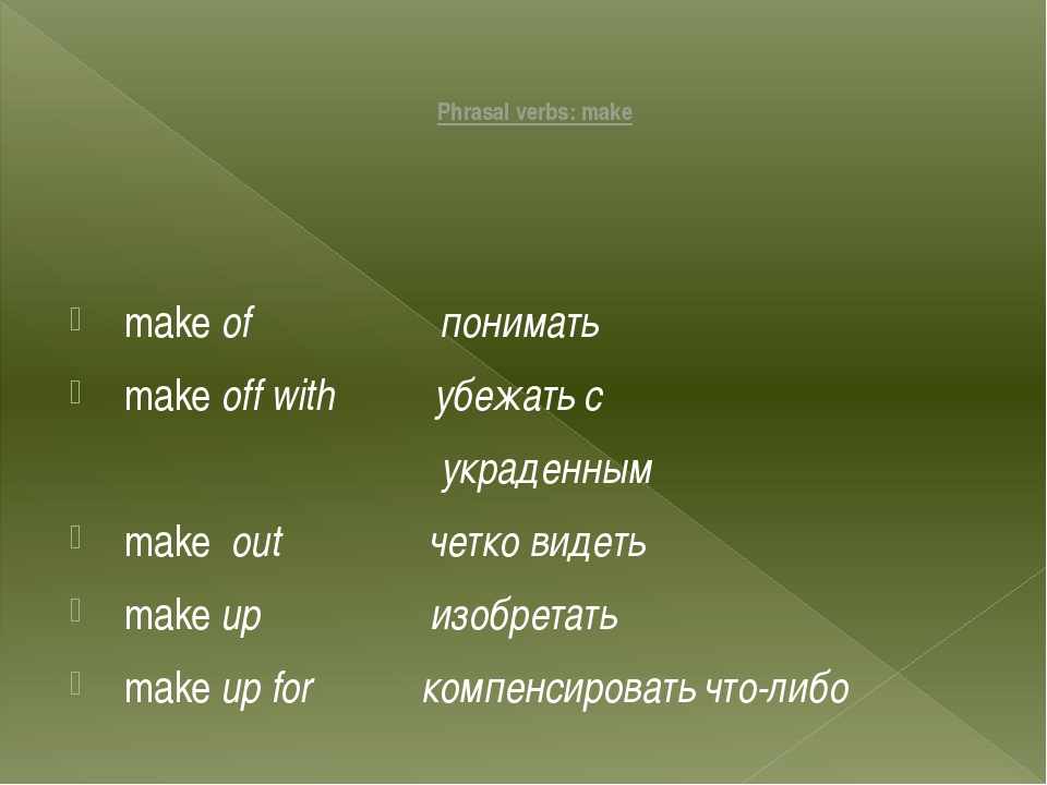Phrasal verbs: make make of понимать make off with убежать с украденным make...