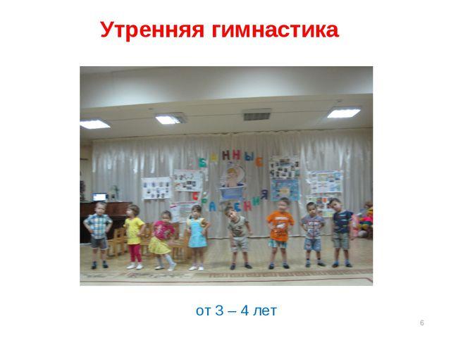 Утренняя гимнастика от 3 – 4 лет * от 3 – 4 лет