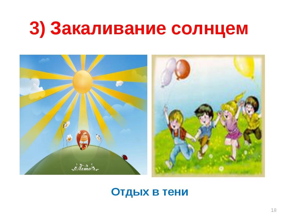 3) Закаливание солнцем Отдых в тени * Отдых в тени