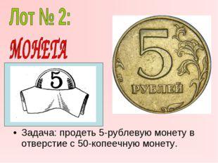 Задача: продеть 5-рублевую монету в отверстие с 50-копеечную монету.