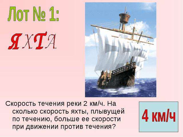 Скорость течения реки 2 км/ч. На сколько скорость яхты, плывущей по течению,...