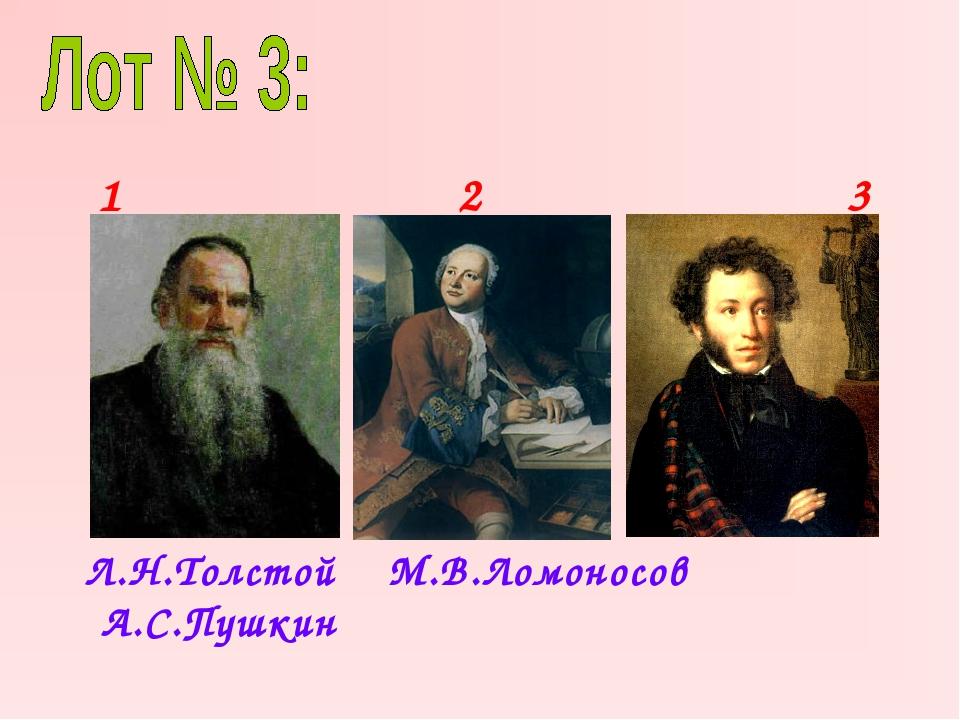 Л.Н.Толстой М.В.Ломоносов А.С.Пушкин 1 2 3