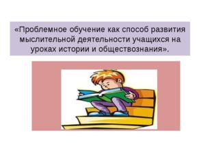 «Проблемное обучение как способ развития мыслительной деятельности учащихся н