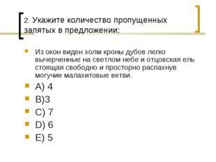 2. Укажите количество пропущенных запятых в предложении: Из окон виден холм к