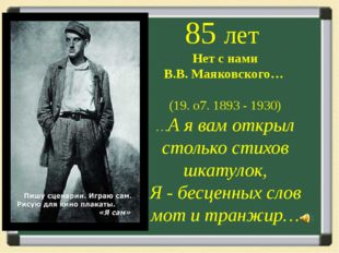 85 лет Нет с нами В.В. Маяковского… (19. о7. 1893 - 1930) …А я вам открыл ст