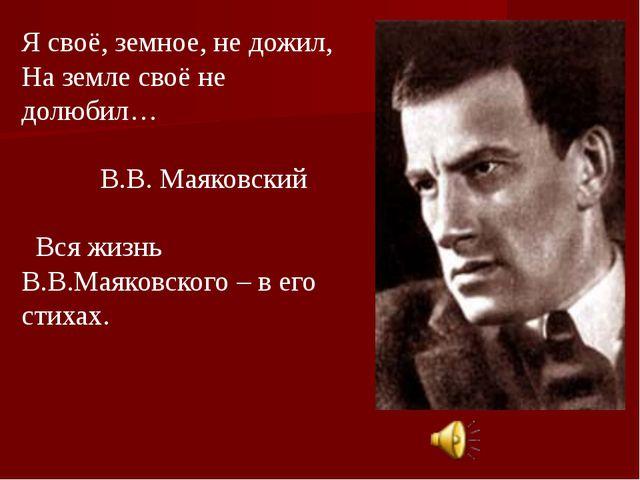 Я своё, земное, не дожил, На земле своё не долюбил… В.В. Маяковский Вся жизнь...