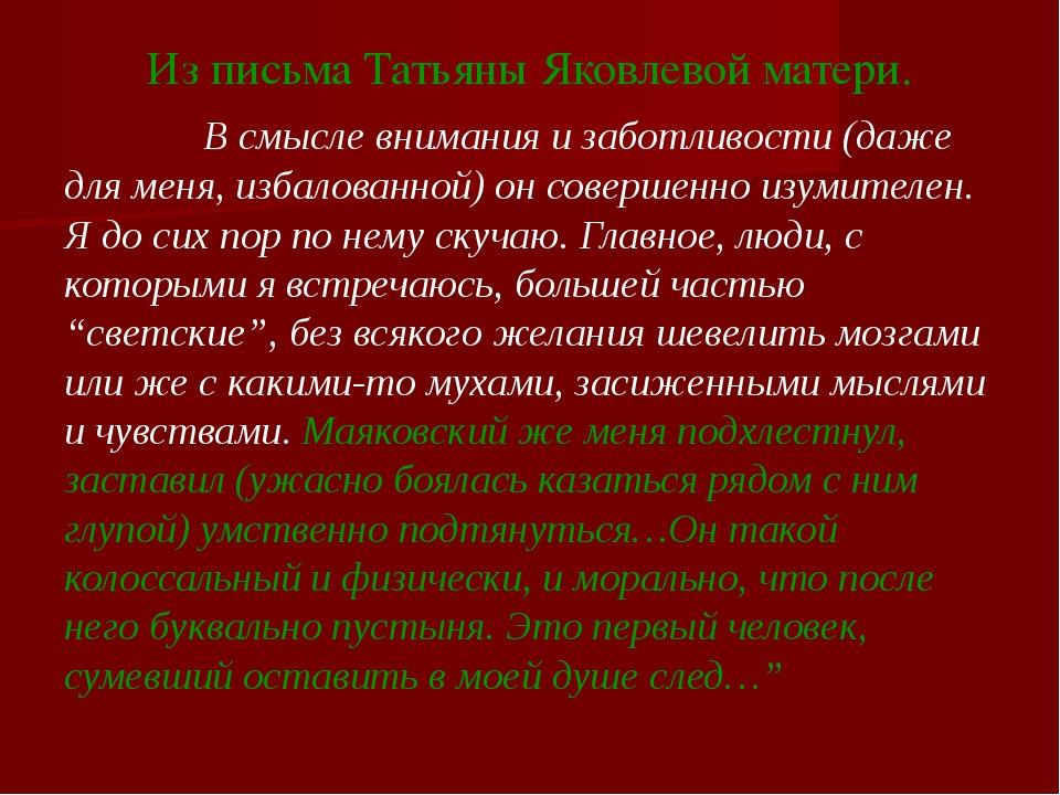 Из письма Татьяны Яковлевой матери. В смысле внимания и заботливости (даже дл...