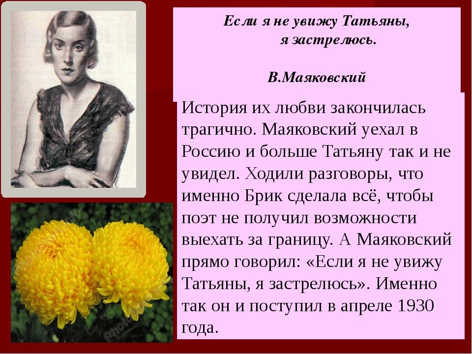 Если я не увижу Татьяны, я застрелюсь. В.Маяковский История их любви закончи...