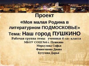 Проект «Моя малая Родина в литературном ПОДМОСКОВЬЕ» Тема: Наш город ПУШКИНО