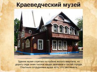Краеведческий музей Здание музея спрятано в глубине жилого квартала, но дорог